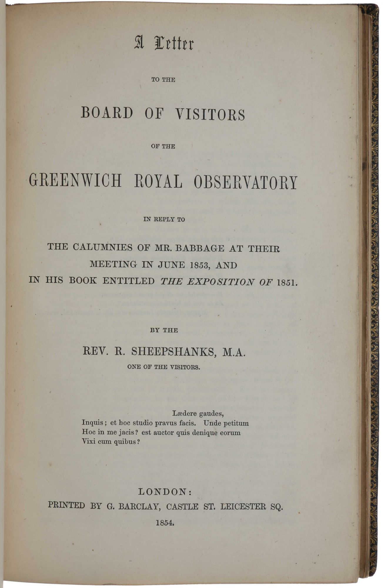 "A Letter to the Board of Visitors of the Greenwich Royal Observatory in reply to the calumnies of Mr. Babbage. London: G. Barclay, 1860. [Bound with:] A Letter to the Board of Visitors of the Greenwich Royal Observatory in reply to the calumnies of Mr. Babbage at their meeting in June 1853 and in his book entitled The Exposition of 1851. London: G. Barclay, 1854 [And with:] Correspondence respecting the Liverpool Observatory [- Supplement]. London: G. Barclay, 1845. [And with:] A Reply to Mr Babbage's Letter to ""The Times,"" ""On the planet Neptune and the Royal Astronomical Society's Medal."" London: G. Barclay, 1847. [And with:] 'A Memoir of the late Rev. Richard Sheepshanks, M.A.' Offprint from Monthly Notices of the Royal Astronomical Society, Vol. XVI, No. 4. London: G. Barclay, 1856. Charles BABBAGE, Rev. Richard SHEEPSHANKS."