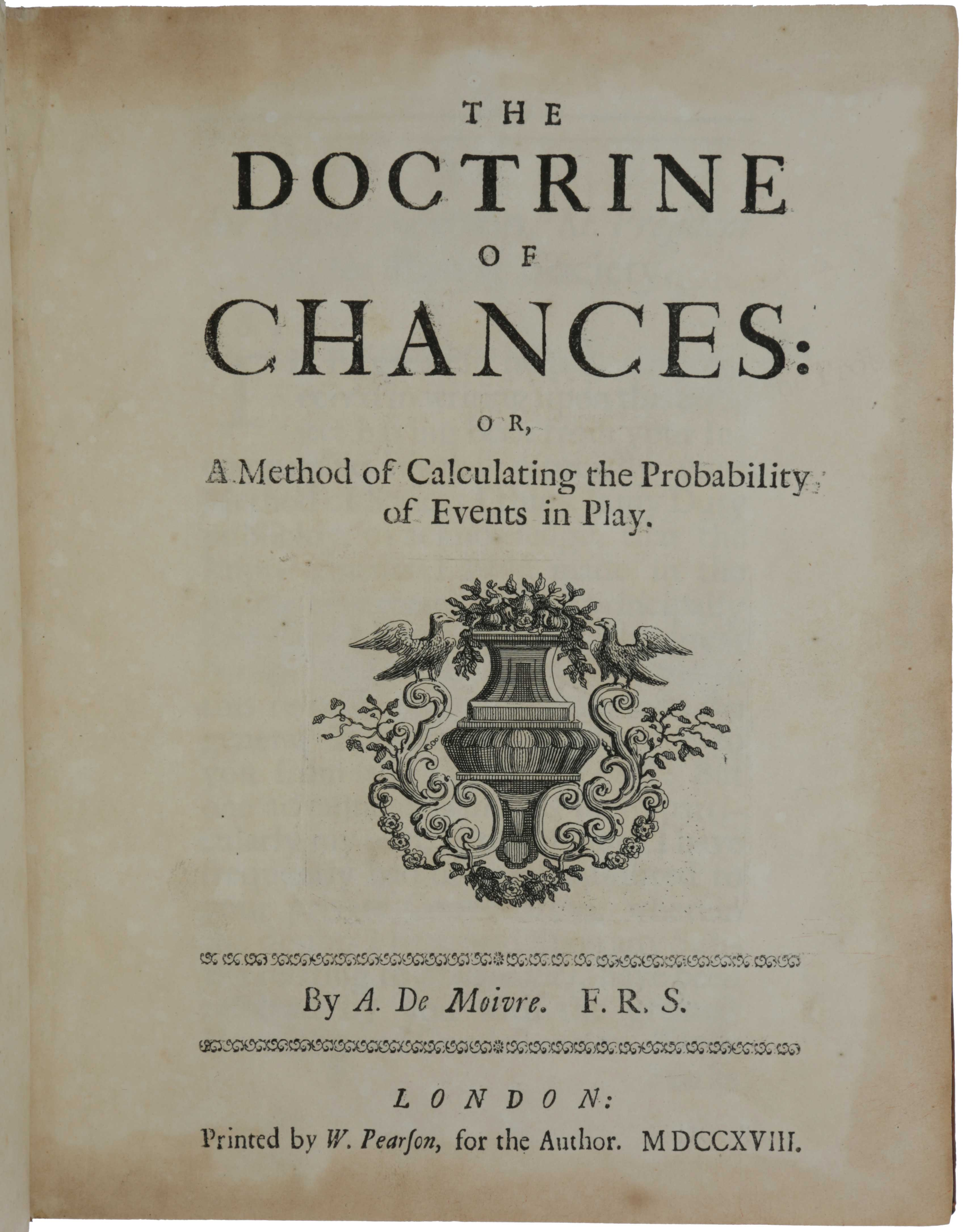 The Doctrine of Chances: or, A Method of Calculating the Probability of Events in Play. Abraham de MOIVRE.