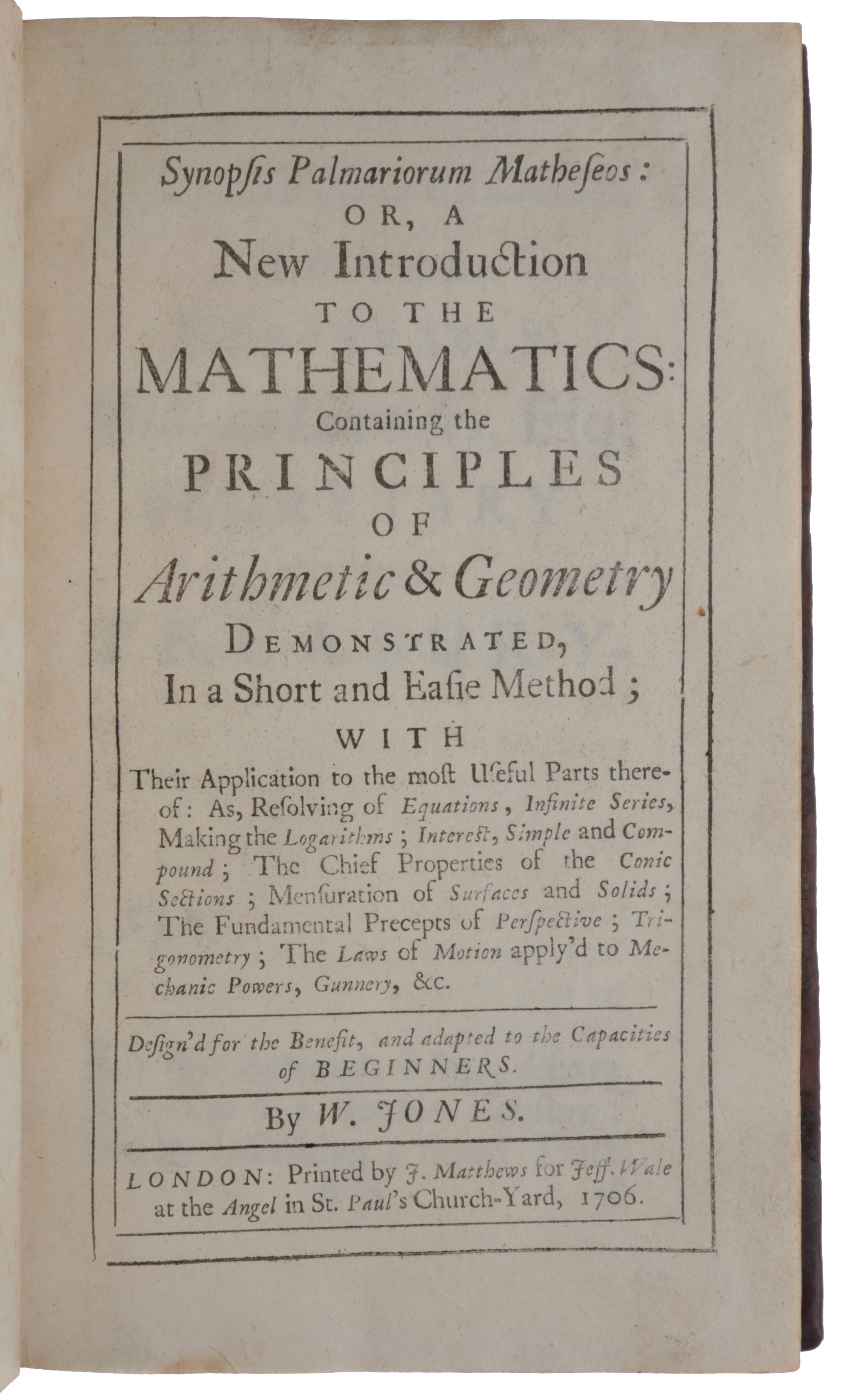 Synopsis palmariorum matheseos: or, A new introduction to the mathematics: Containing the principles of arithmetic & geometry demonstrated, in a short and easie method; with their application to the most useful parts thereof: as, resolving of equations, infinite series, making the logarithms; interest, simple and compound; the chief properties of the conic sections; mensuration of surfaces and solids; the fundamental precepts of perspective; trigonometry; the laws of motion apply'd to mechanic powers, gunnery, &c. Design'd for the benefit, and adapted to the capacities of beginners. William JONES.