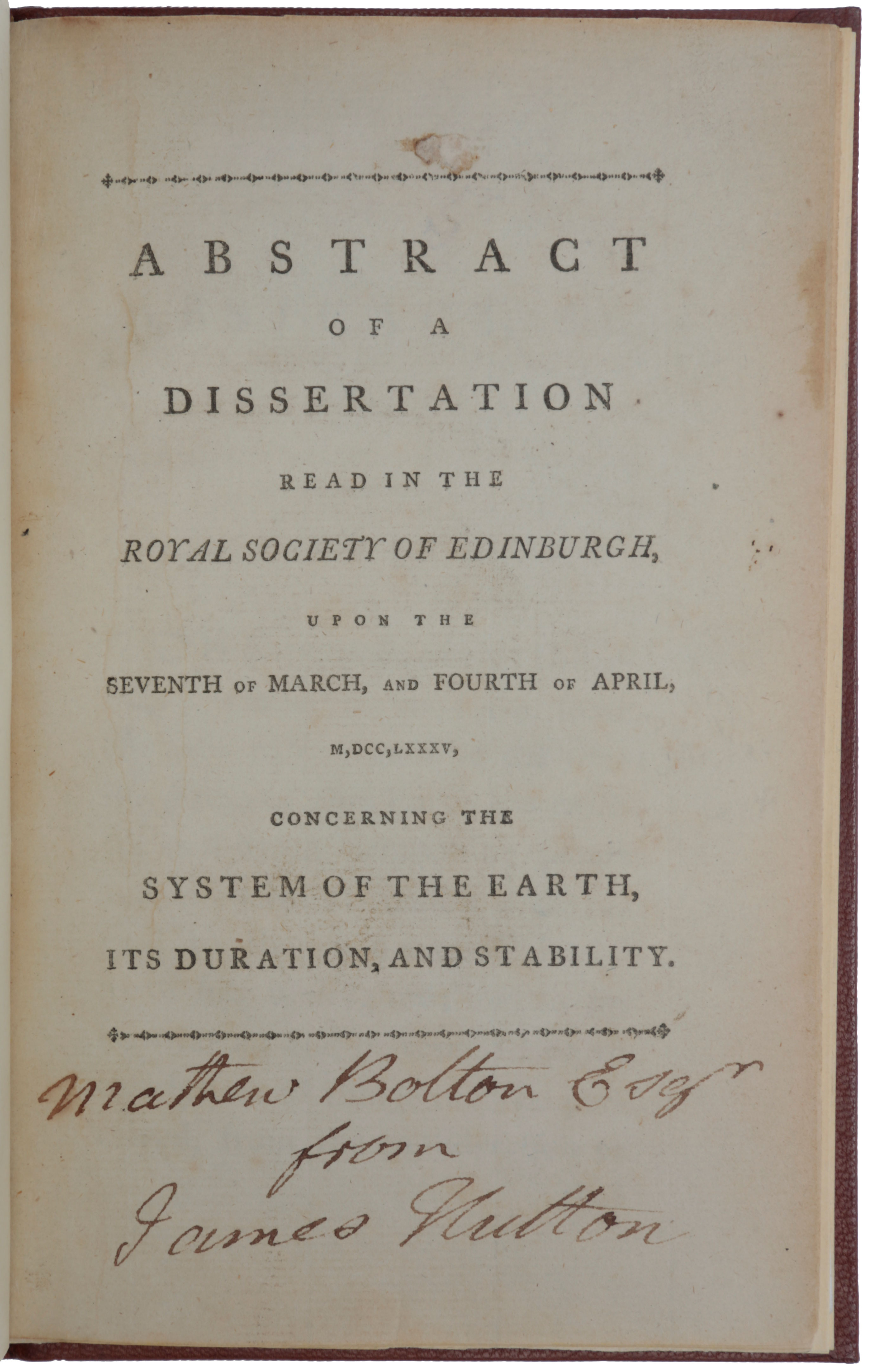 Abstract of a Dissertation Read in the Royal Society of Edinburgh, upon the Seventh of March, and Fourth of April, M,DCC,LXXXV, concerning the System of the Earth, its Duration, and Stability. James HUTTON.