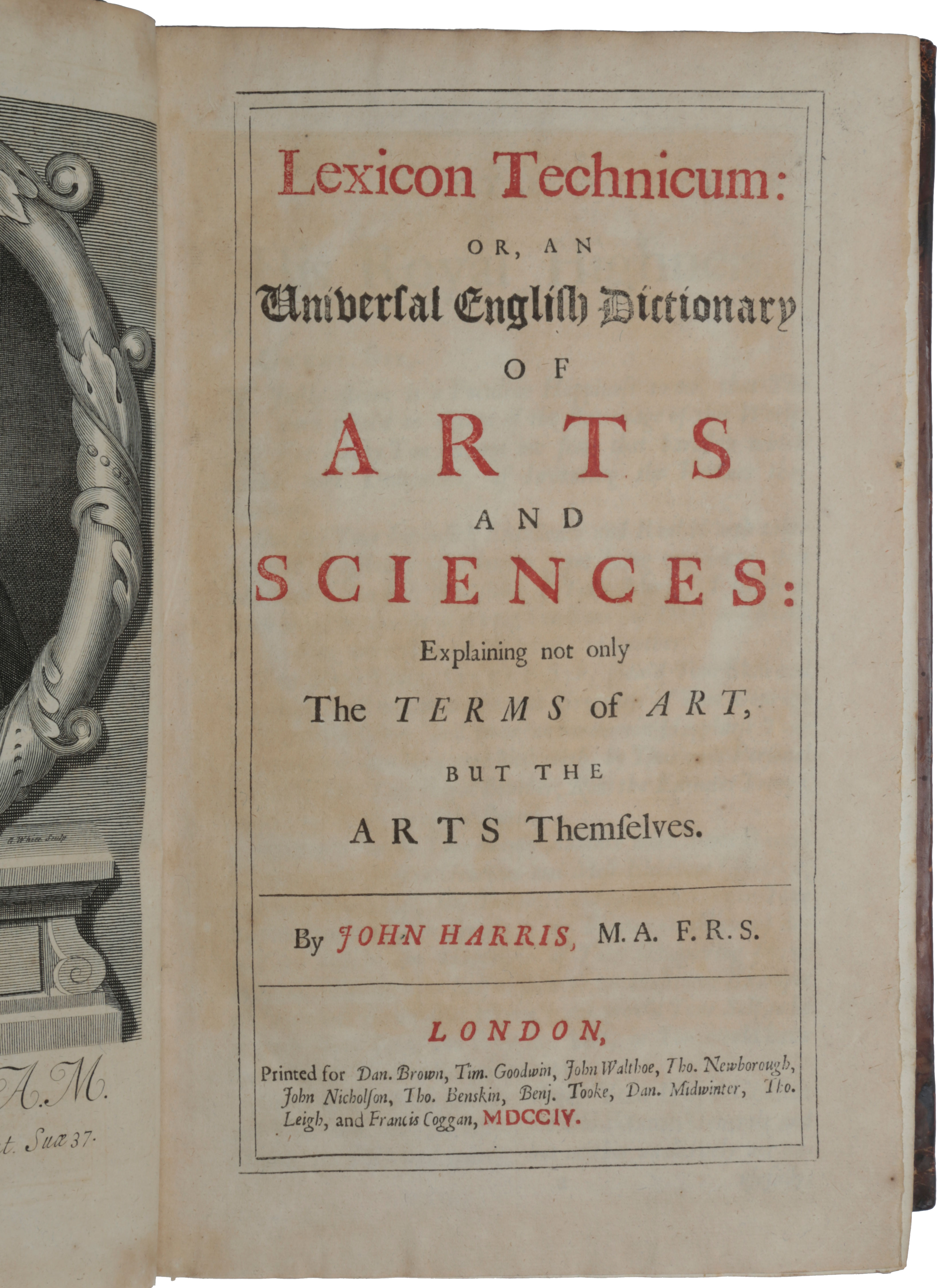 Lexicon Technicum: or, an Universal English Dictionary of Arts and Sciences: Explaining not only the Terms of Art, but the Arts Themselves. John HARRIS.
