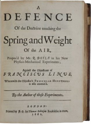 New Experiments physico-mechanical, touching the Spring of the Air, and its Effects; A Defence of the Doctrine touching the Spring and Weight of the Air ... against the objections of Franciscus Linus; An Examen of Mr. T Hobbes his Dialogus Physicus de naturci aeris. Robert BOYLE.