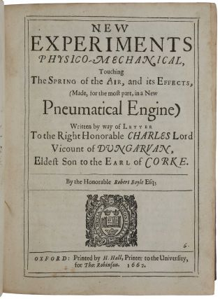 New Experiments physico-mechanical, touching the Spring of the Air, and its Effects; A Defence of the Doctrine touching the Spring and Weight of the Air ... against the objections of Franciscus Linus; An Examen of Mr. T Hobbes his Dialogus Physicus de naturci aeris.