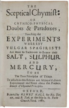 The Sceptical Chymist: or Chymo-Physical Doubts and Paradoxes, touching the experiments whereby vulgar spagirists are wont to endeavour to evince their salt, sulphur and mercury, to be the true principles of things. To which in this edition are subjoyn'd divers Experiments and Notes about the Producibleness of Chymical Principles.